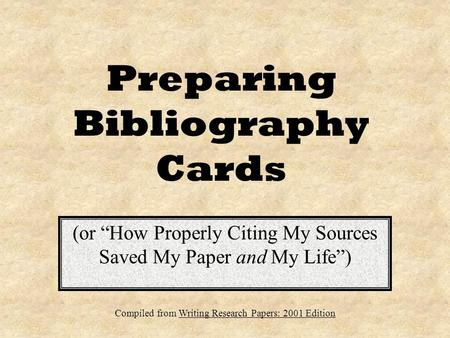 "Preparing Bibliography Cards (or ""How Properly Citing My Sources Saved My Paper and My Life"") Compiled from Writing Research Papers: 2001 Edition."
