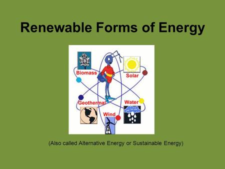 Renewable Forms of Energy (Also called Alternative Energy or Sustainable Energy)