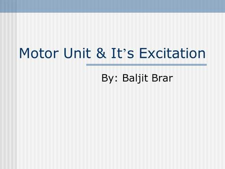 Motor Unit & It ' s Excitation By: Baljit Brar. What Is a Motor Unit? A Motor Unit is described as being a motor neuron plus the muscle fibres that it.