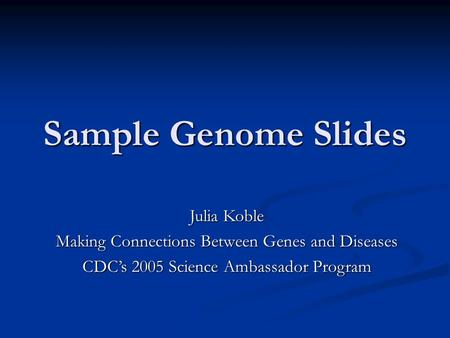 Sample Genome Slides Julia Koble Making Connections Between Genes and Diseases CDC's 2005 Science Ambassador Program.