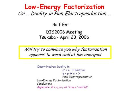 Low-Energy Factorization Or … Duality in Pion Electroproduction … DIS2006 Meeting Tsukuba - April 23, 2006 Rolf Ent Quark-Hadron Duality in e + + e - 