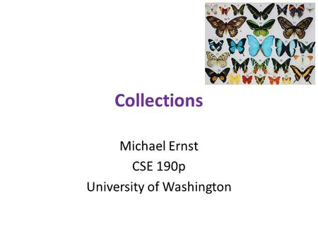 Collections Michael Ernst CSE 190p University of Washington.