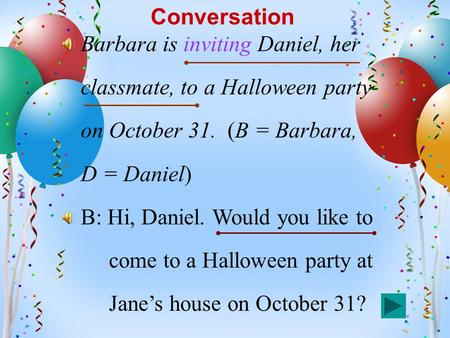 Conversation Barbara is inviting Daniel, her classmate, to a Halloween party on October 31. (B = Barbara, D = Daniel) B: Hi, Daniel. Would you like to.