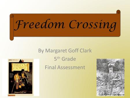 Freedom Crossing By Margaret Goff Clark 5 th Grade Final Assessment.