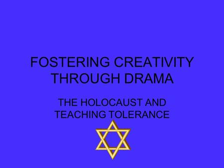 FOSTERING CREATIVITY THROUGH DRAMA THE HOLOCAUST AND TEACHING TOLERANCE.