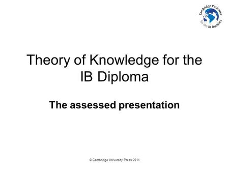 © Cambridge University Press 2011 Theory of Knowledge for the IB Diploma The assessed presentation.