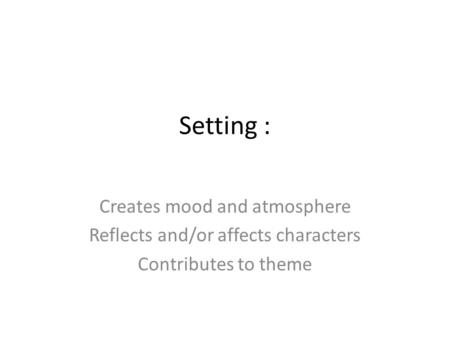 Setting : Creates mood and atmosphere Reflects and/or affects characters Contributes to theme.