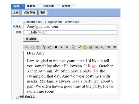 Dear Amy I am so glad to receive your letter. I'd like to tell you something about Halloween. It is ___ October 31 st in Autumn. We often have a party.