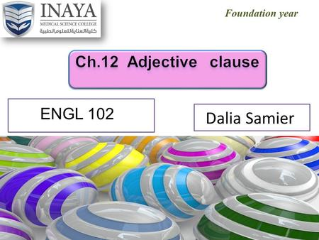 Foundation year Dalia Samier ENGL 102. Out lines What is adjective clause? How to connect the two sentence by using the adjective clause Points to remember.
