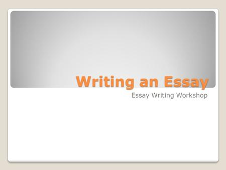 Writing an Essay Essay Writing Workshop. Is this you?!