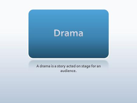 A drama is a story acted on stage for an audience.
