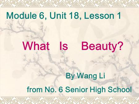 Module 6, Unit 18, Lesson 1 By Wang Li from No. 6 Senior High School What Is Beauty?