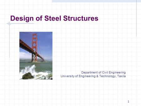 Design of Steel Structures Department of Civil Engineering University of Engineering & Technology, Taxila 1.