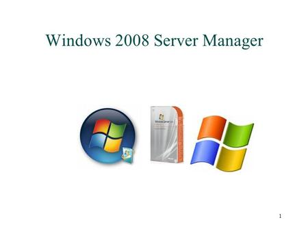 1 Windows 2008 Server Manager. 2 Server Manager Gives ability to perform effectively server administration without needing to launch a multitude of tools.
