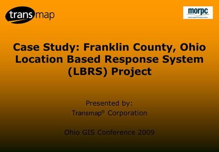 Case Study: Franklin County, Ohio Location Based Response System (LBRS) Project Presented by: Transmap ® Corporation Ohio GIS Conference 2009.