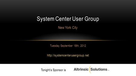 Tuesday September 18th, 2012  System Center User Group New York City Tonight's Sponsor is.