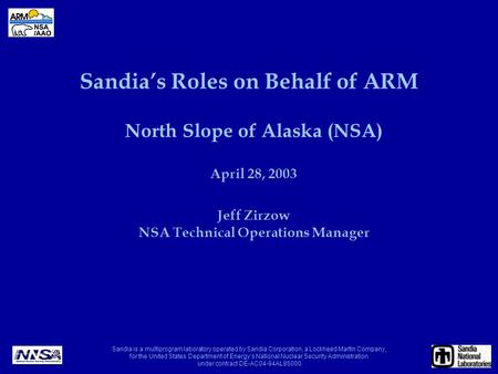 Sandia's Roles on Behalf of ARM North Slope of Alaska (NSA) April 28, 2003 Jeff Zirzow NSA Technical Operations Manager Sandia is a multiprogram laboratory.