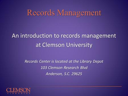 An introduction to records management at Clemson University Records Center is located at the Library Depot 103 Clemson Research Blvd Anderson, S.C. 29625.