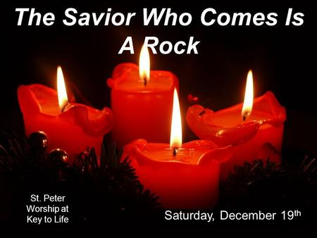 The Savior Who Comes Is A Rock St. Peter Worship at Key to Life Saturday, December 19 th.