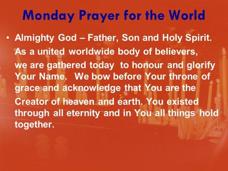 Monday Prayer for the World Almighty God – Father, Son and Holy Spirit. As a united worldwide body of believers, we are gathered today to honour and glorify.