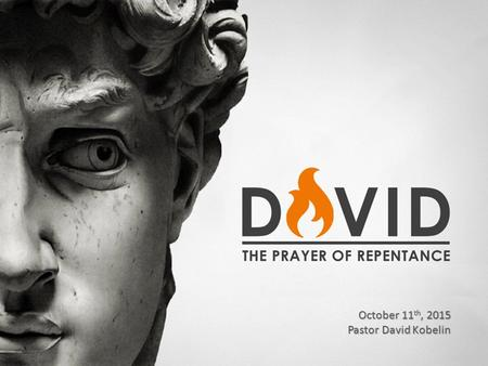 David – A Prayer of Repentance October 11 th, 2015 Pastor David Kobelin.