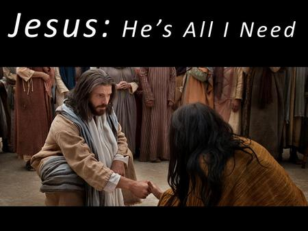 Jesus: He's All I Need. Jesus … Saviour Sanctifier Healer Coming King.