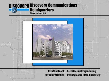 Discovery Communications Headquarters Silver Springs, MD Josh Woolcock Structural Option Architectural Engineering Pennsylvania State University.