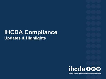 IHCDA Compliance Updates & Highlights. OUTLINE OF PRESENTATION Part 1: What is IHCDA Up to? 2013 Annual Owner Certifications 2014 Monitoring Schedule.