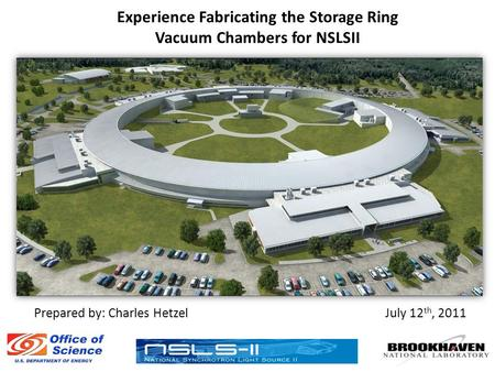 Experience Fabricating the Storage Ring Vacuum Chambers for NSLSII July 12 th, 2011Prepared by: Charles Hetzel.