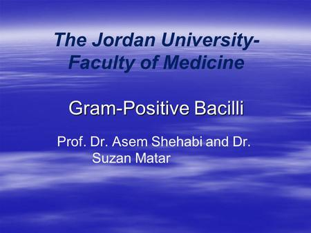 Gram-Positive Bacilli The Jordan University- Faculty of Medicine Gram-Positive Bacilli Prof. Dr. Asem Shehabi and Dr. Suzan Matar.