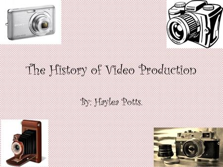 The History of Video Production By: Haylea Potts..