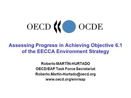 Assessing Progress in Achieving Objective 6.1 of the EECCA Environment Strategy Roberto MARTÍN-HURTADO OECD/EAP Task Force Secretariat