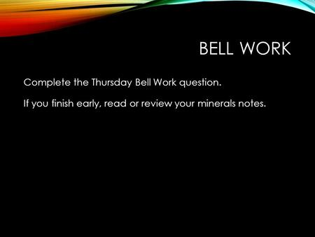 Bell Work Complete the Thursday Bell Work question. If you finish early, read or review your minerals notes.