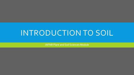 INTRODUCTION TO SOIL IAFNR Plant and Soil Sciences Module.