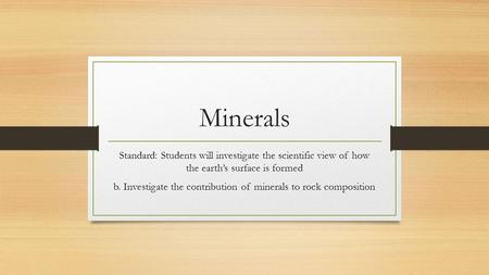 Minerals Standard: Students will investigate the scientific view of how the earth's surface is formed b. Investigate the contribution of minerals to rock.
