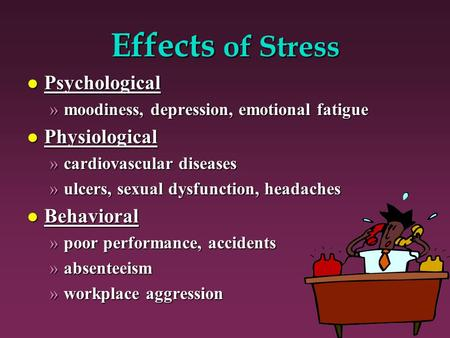 Effects of <strong>Stress</strong> l Psychological »moodiness, depression, emotional fatigue l Physiological »cardiovascular diseases »ulcers, sexual dysfunction, headaches.