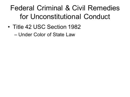 Federal Criminal & Civil Remedies for Unconstitutional Conduct Title 42 USC Section 1982 –Under Color of State Law.