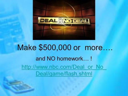 Make $500,000 or more…. and NO homework… !  Deal/game/flash.shtml.