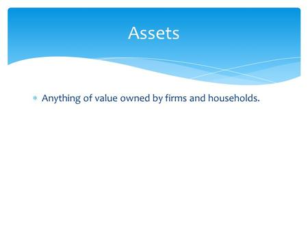  Anything of value owned by firms and households. Assets.