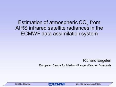ICDC7, Boulder 25 - 30 September 2005 Estimation of atmospheric CO 2 from AIRS infrared satellite radiances in the ECMWF data assimilation system Richard.
