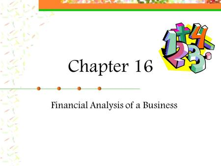 Chapter 16 Financial Analysis of a Business. Uses of Financial Reports The amount of money a business earns is one way to judge its success. Keep thorough.