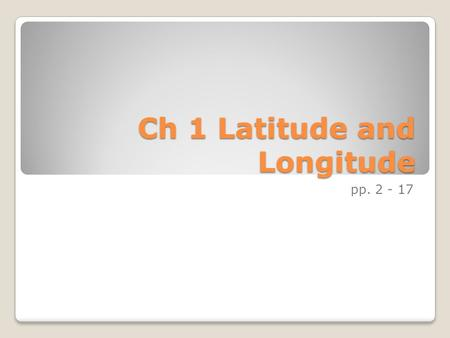 Ch 1 Latitude and Longitude pp. 2 - 17. Ch 1 Latitude and Longitude Lines of latitude and longitude are a universal language of location. We can use these.