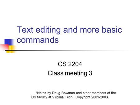 Text editing and more basic commands CS 2204 Class meeting 3 *Notes by Doug Bowman and other members of the CS faculty at Virginia Tech. Copyright 2001-2003.