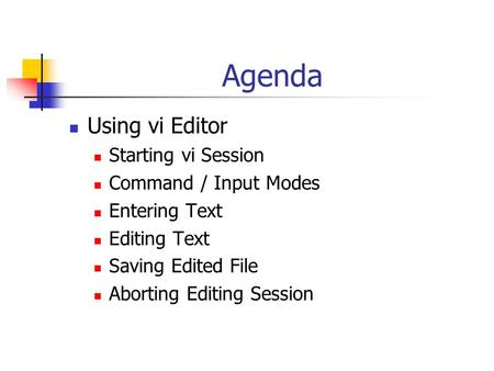Agenda Using vi Editor Starting vi Session Command / Input Modes Entering Text Editing Text Saving Edited File Aborting Editing Session.