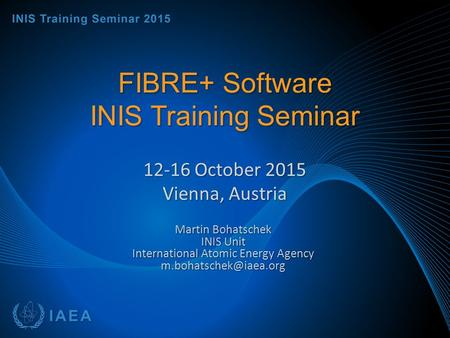 FIBRE+ Software INIS Training Seminar 12-16 October 2015 Vienna, Austria Martin Bohatschek INIS Unit International Atomic Energy Agency