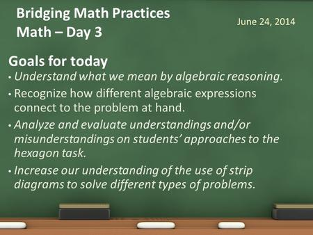 Goals for today Understand what we mean by algebraic reasoning. Recognize how different algebraic expressions connect to the problem at hand. Analyze and.