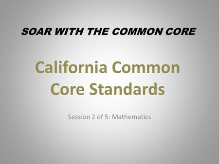 California Common Core Standards Session 2 of 5: Mathematics SOAR WITH THE COMMON CORE.