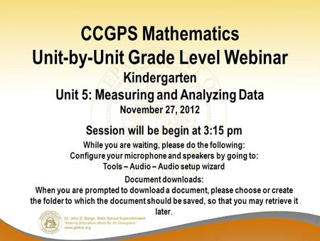CCGPS Mathematics Unit-by-Unit Grade Level Webinar Kindergarten Unit 5: Measuring and Analyzing Data November 27, 2012 Session will be begin at 3:15 pm.