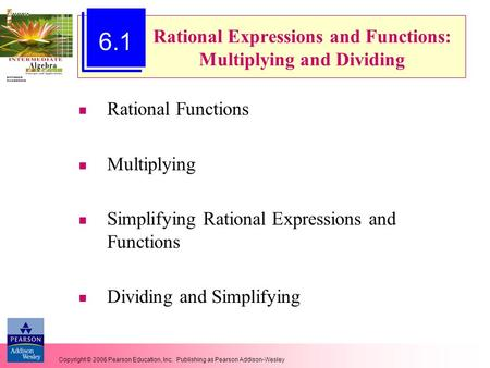 Copyright © 2006 Pearson Education, Inc. Publishing as Pearson Addison-Wesley Rational Expressions and Functions: Multiplying and Dividing Rational Functions.