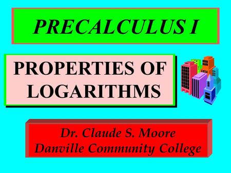 PRECALCULUS I PROPERTIES OF LOGARITHMS Dr. Claude S. Moore Danville Community College.